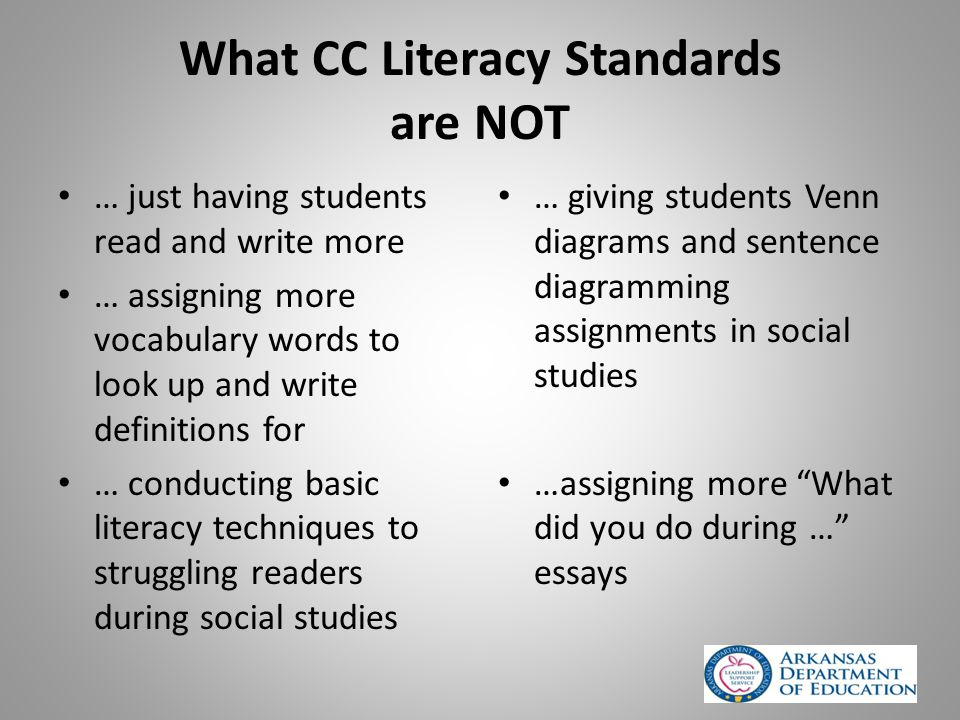 What CC Literacy Standards are NOT … just having students read and write more … assigning more vocabulary words to look up and write definitions for … conducting basic literacy techniques to struggling readers during social studies … giving students Venn diagrams and sentence diagramming assignments in social studies …assigning more What did you do during … essays