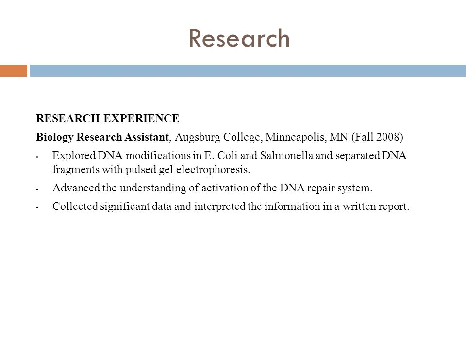 Research RESEARCH EXPERIENCE Biology Research Assistant, Augsburg College, Minneapolis, MN (Fall 2008) Explored DNA modifications in E.
