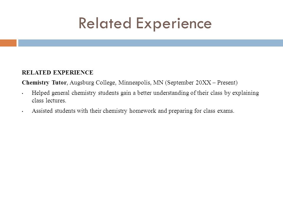 Related Experience RELATED EXPERIENCE Chemistry Tutor, Augsburg College, Minneapolis, MN (September 20XX – Present) Helped general chemistry students gain a better understanding of their class by explaining class lectures.