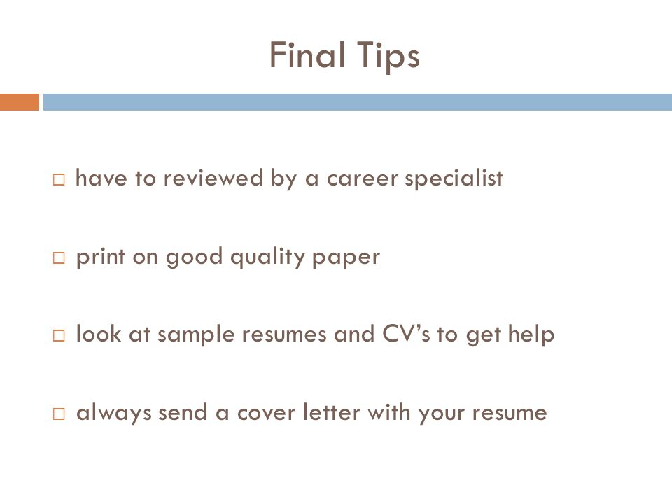 Final Tips  have to reviewed by a career specialist  print on good quality paper  look at sample resumes and CV's to get help  always send a cover letter with your resume