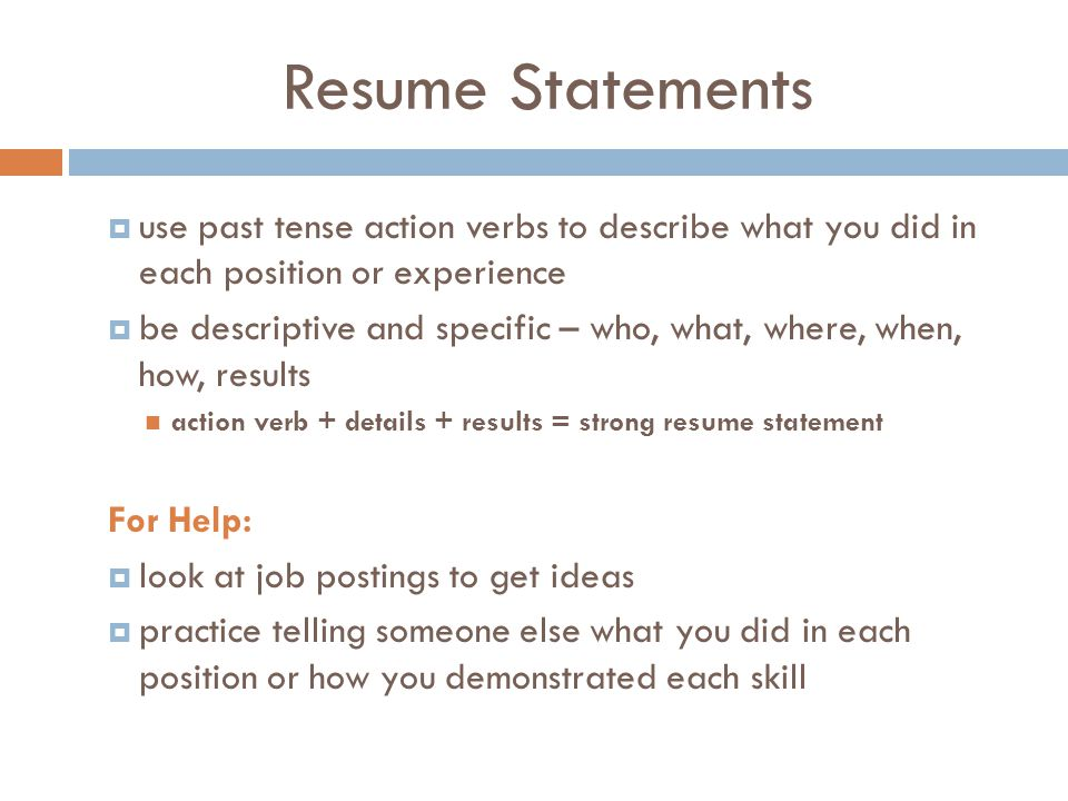 Resume Statements  use past tense action verbs to describe what you did in each position or experience  be descriptive and specific – who, what, where, when, how, results action verb + details + results = strong resume statement For Help:  look at job postings to get ideas  practice telling someone else what you did in each position or how you demonstrated each skill