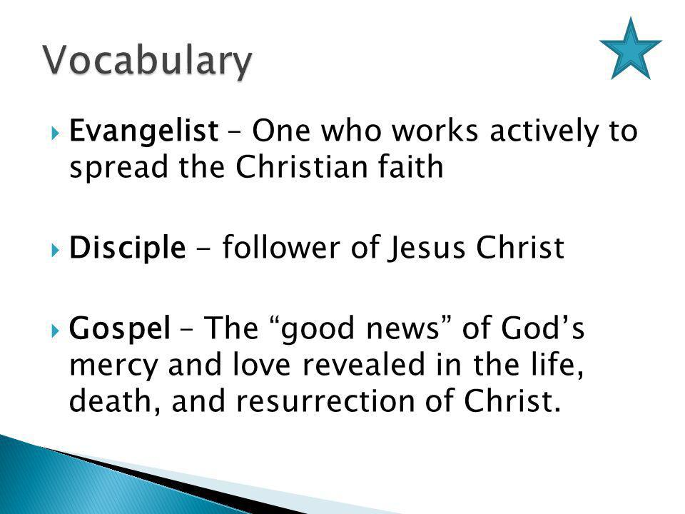  Evangelist – One who works actively to spread the Christian faith  Disciple - follower of Jesus Christ  Gospel – The good news of God's mercy and love revealed in the life, death, and resurrection of Christ.