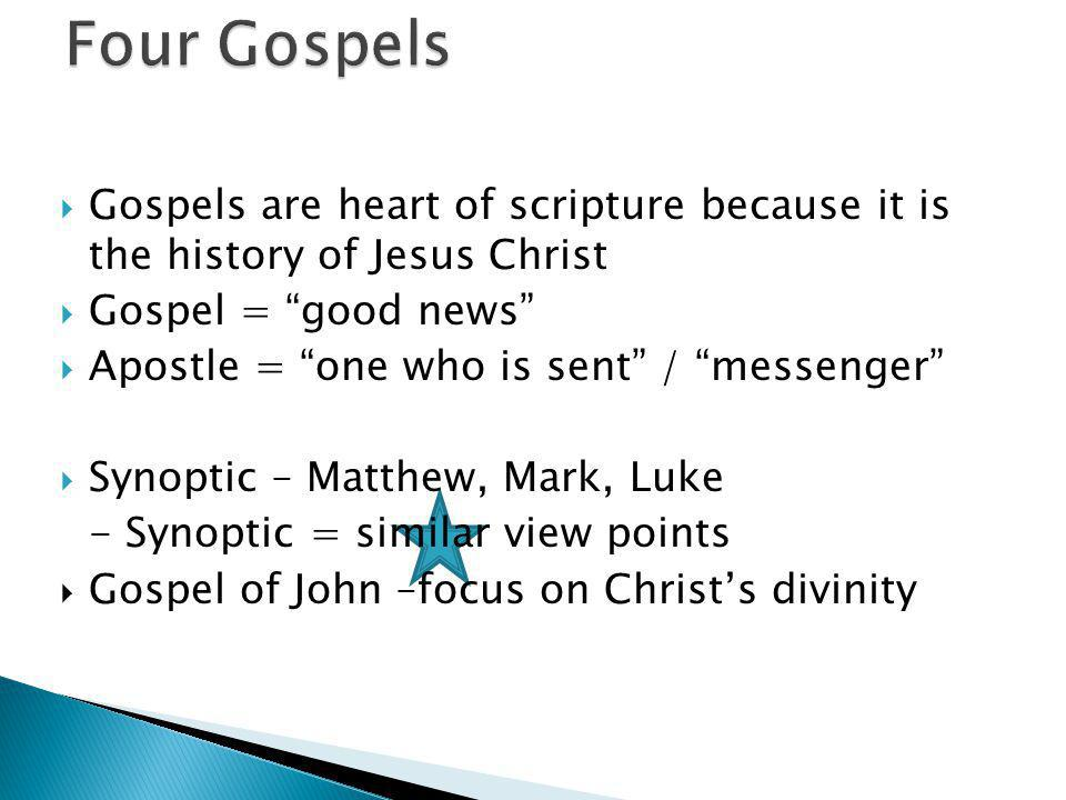  Gospels are heart of scripture because it is the history of Jesus Christ  Gospel = good news  Apostle = one who is sent / messenger  Synoptic – Matthew, Mark, Luke - Synoptic = similar view points  Gospel of John –focus on Christ's divinity