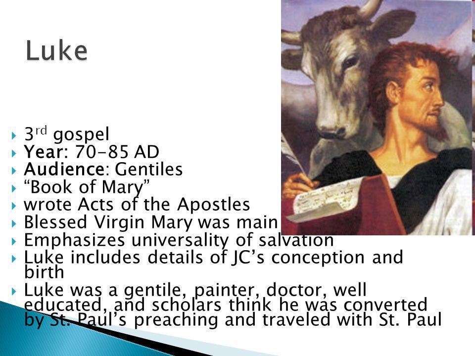  3 rd gospel  Year: AD  Audience: Gentiles  Book of Mary  wrote Acts of the Apostles  Blessed Virgin Mary was main source  Emphasizes universality of salvation  Luke includes details of JC's conception and birth  Luke was a gentile, painter, doctor, well educated, and scholars think he was converted by St.