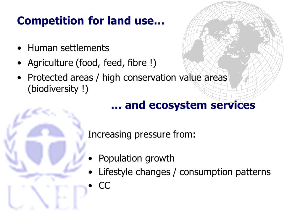 Competition for land use… Human settlements Agriculture (food, feed, fibre !) Protected areas / high conservation value areas (biodiversity !) … and ecosystem services Increasing pressure from: Population growth Lifestyle changes / consumption patterns CC
