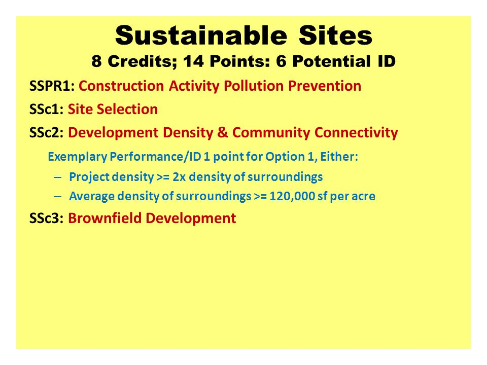 Sustainable Sites 8 Credits; 14 Points: 6 Potential ID SSPR1: Construction Activity Pollution Prevention SSc1: Site Selection SSc2: Development Density & Community Connectivity Exemplary Performance/ID 1 point for Option 1, Either: – Project density >= 2x density of surroundings – Average density of surroundings >= 120,000 sf per acre SSc3: Brownfield Development