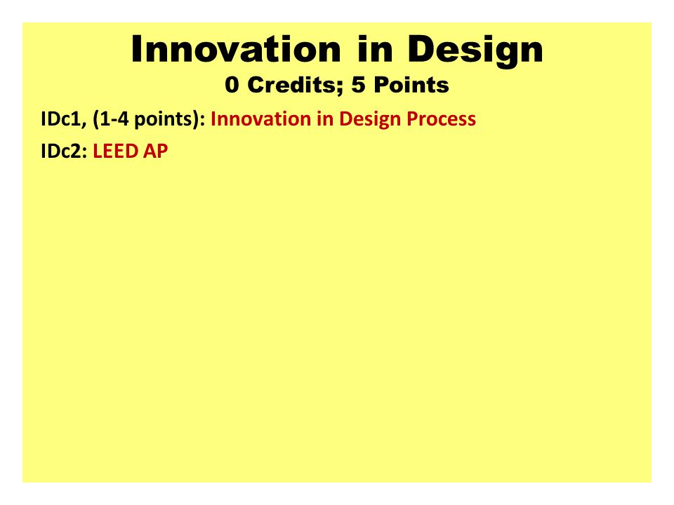Innovation in Design 0 Credits; 5 Points IDc1, (1-4 points): Innovation in Design Process IDc2: LEED AP