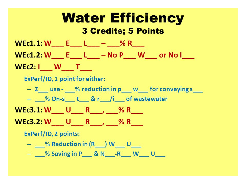 Water Efficiency 3 Credits; 5 Points WEc1.1: W___ E___ L___ – ___% R___ WEc1.2: W___ E___ L___ – No P___ W___ or No I___ WEc2: I___ W___ T___ ExPerf/ID, 1 point for either: – Z___ use - ___% reduction in p___ w___ for conveying s___ – ___% On-s___ t___ & r___/i___ of wastewater WEc3.1: W___ U___ R___, ___% R___ WEc3.2: W___ U___ R___, ___% R___ ExPerf/ID, 2 points: – ___% Reduction in (R___) W___ U___ – ___% Saving in P___ & N___-R___ W___ U___