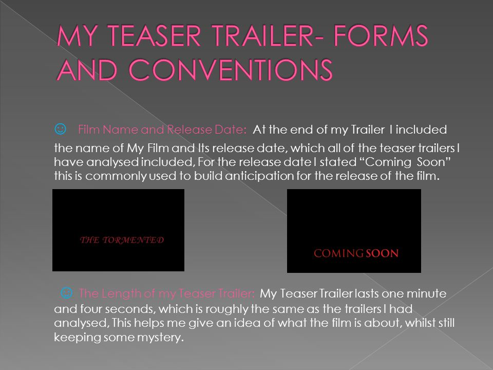 ☺ Film Name and Release Date: At the end of my Trailer I included the name of My Film and Its release date, which all of the teaser trailers I have analysed included, For the release date I stated Coming Soon this is commonly used to build anticipation for the release of the film.
