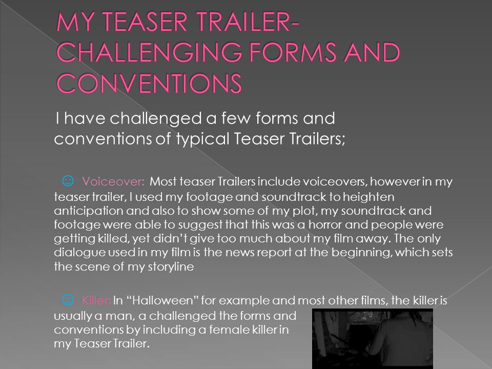 I have challenged a few forms and conventions of typical Teaser Trailers; ☺ Voiceover: Most teaser Trailers include voiceovers, however in my teaser trailer, I used my footage and soundtrack to heighten anticipation and also to show some of my plot, my soundtrack and footage were able to suggest that this was a horror and people were getting killed, yet didn't give too much about my film away.