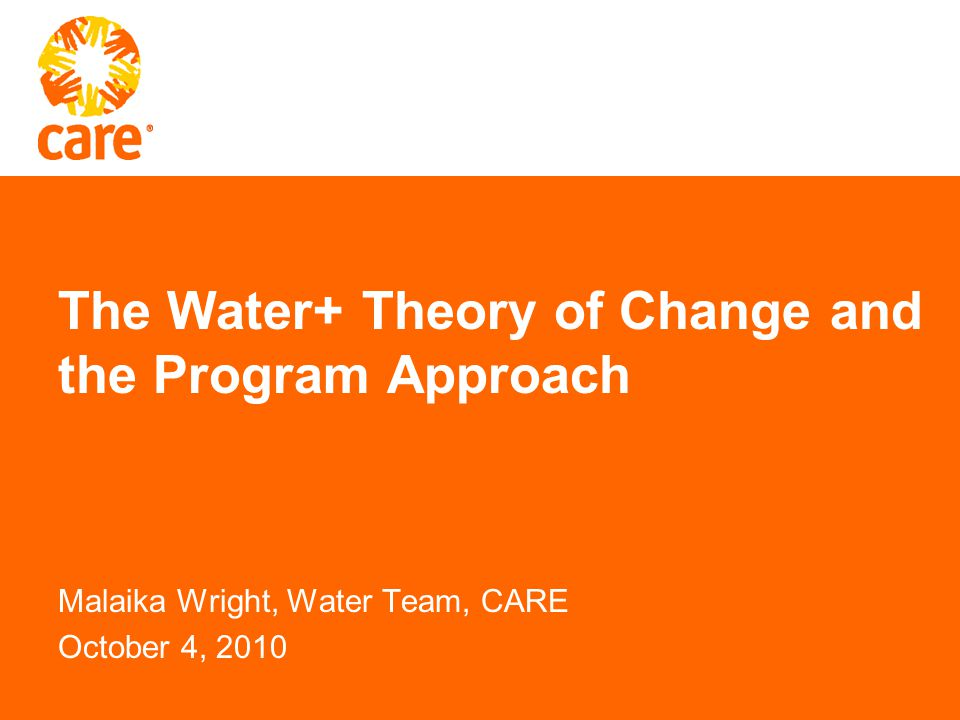 The Water+ Theory of Change and the Program Approach Malaika Wright, Water Team, CARE October 4, 2010