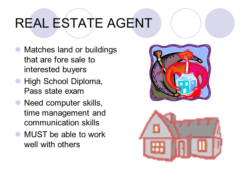REAL ESTATE AGENT Matches land or buildings that are fore sale to interested buyers High School Diploma, Pass state exam Need computer skills, time management and communication skills MUST be able to work well with others