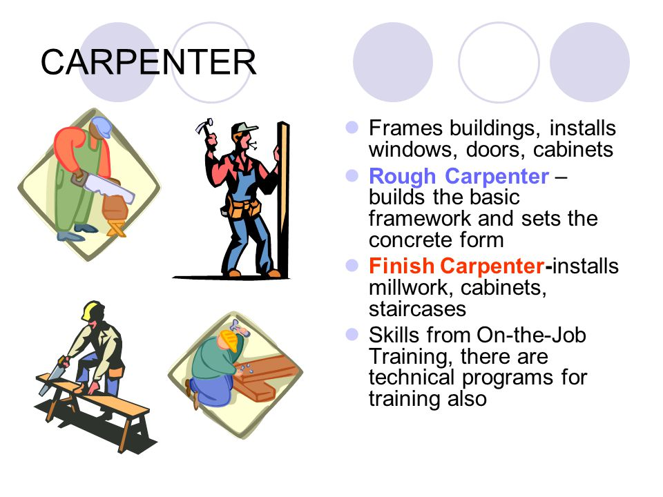 CARPENTER Frames buildings, installs windows, doors, cabinets Rough Carpenter – builds the basic framework and sets the concrete form Finish Carpenter-installs millwork, cabinets, staircases Skills from On-the-Job Training, there are technical programs for training also