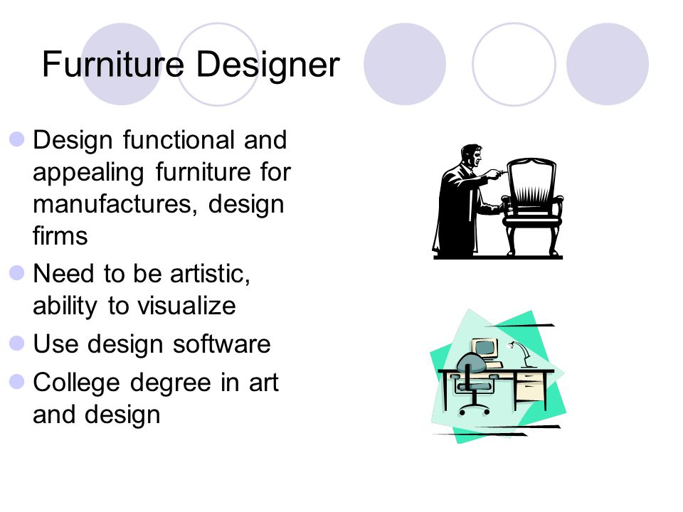 Furniture Designer Design functional and appealing furniture for manufactures, design firms Need to be artistic, ability to visualize Use design software College degree in art and design