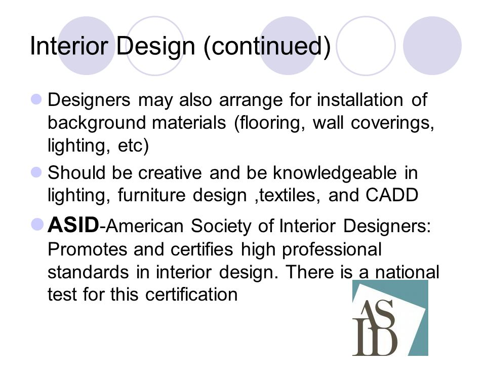 Interior Design (continued) Designers may also arrange for installation of background materials (flooring, wall coverings, lighting, etc) Should be creative and be knowledgeable in lighting, furniture design,textiles, and CADD ASID -American Society of Interior Designers: Promotes and certifies high professional standards in interior design.