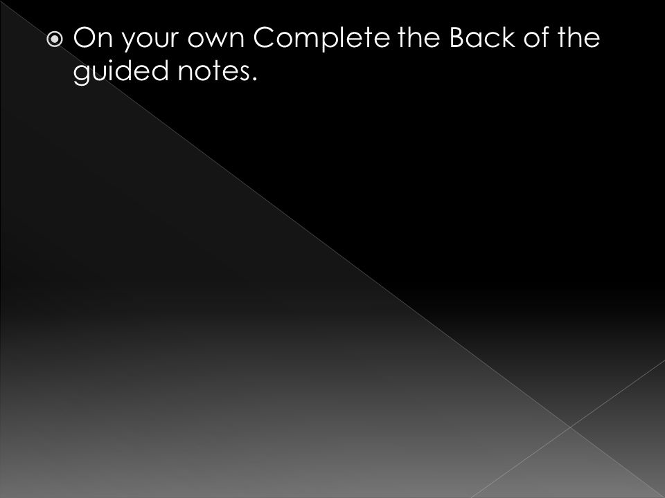  On your own Complete the Back of the guided notes.