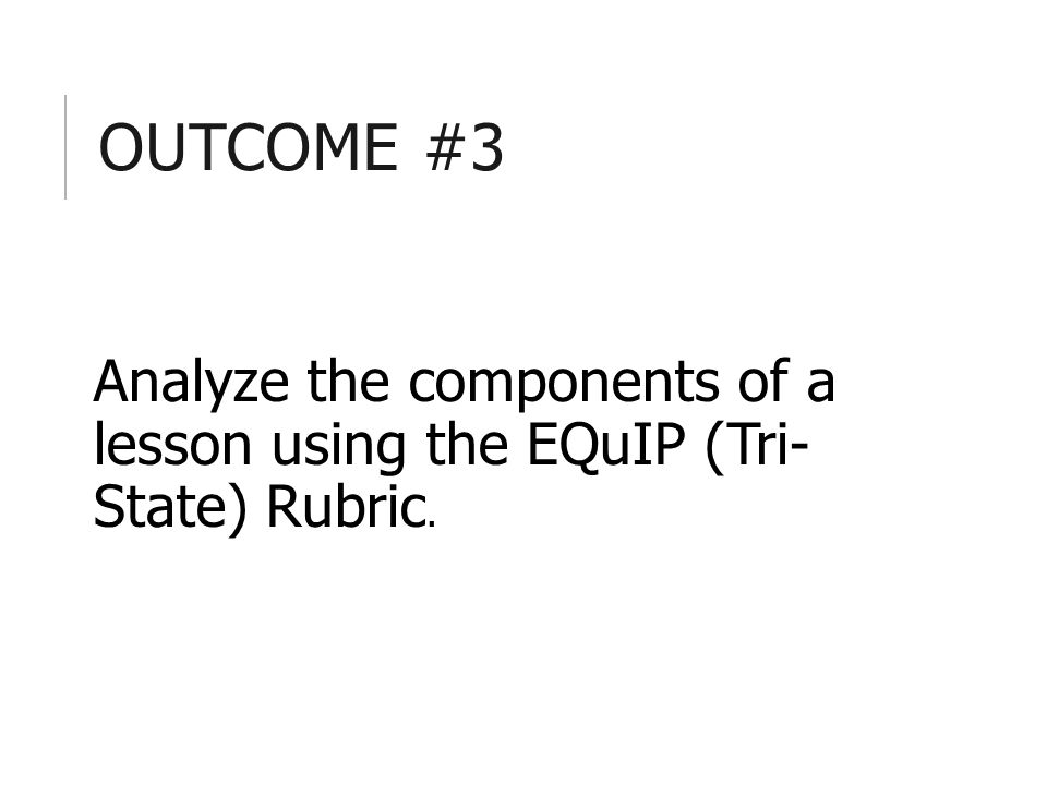 OUTCOME #3 Analyze the components of a lesson using the EQuIP (Tri- State) Rubric.