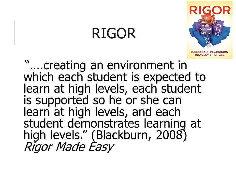RIGOR ….creating an environment in which each student is expected to learn at high levels, each student is supported so he or she can learn at high levels, and each student demonstrates learning at high levels. (Blackburn, 2008) Rigor Made Easy