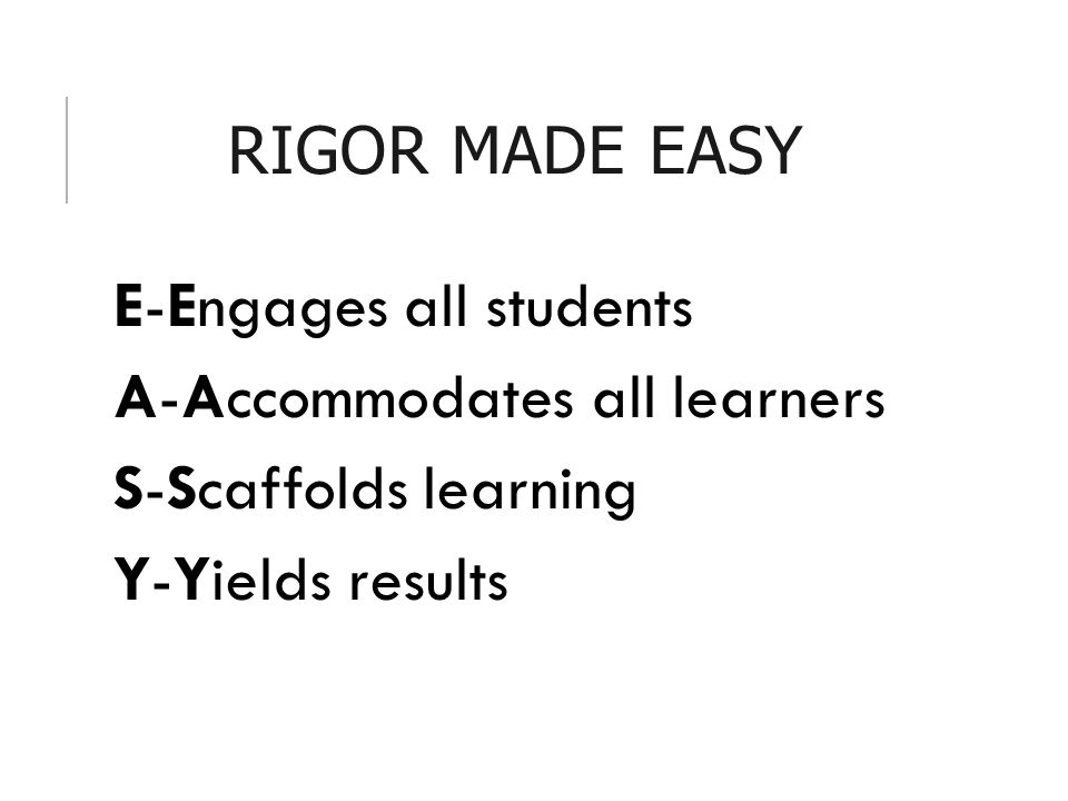 RIGOR MADE EASY E-Engages all students A-Accommodates all learners S-Scaffolds learning Y-Yields results