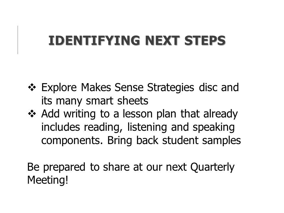 IDENTIFYING NEXT STEPS  Explore Makes Sense Strategies disc and its many smart sheets  Add writing to a lesson plan that already includes reading, listening and speaking components.