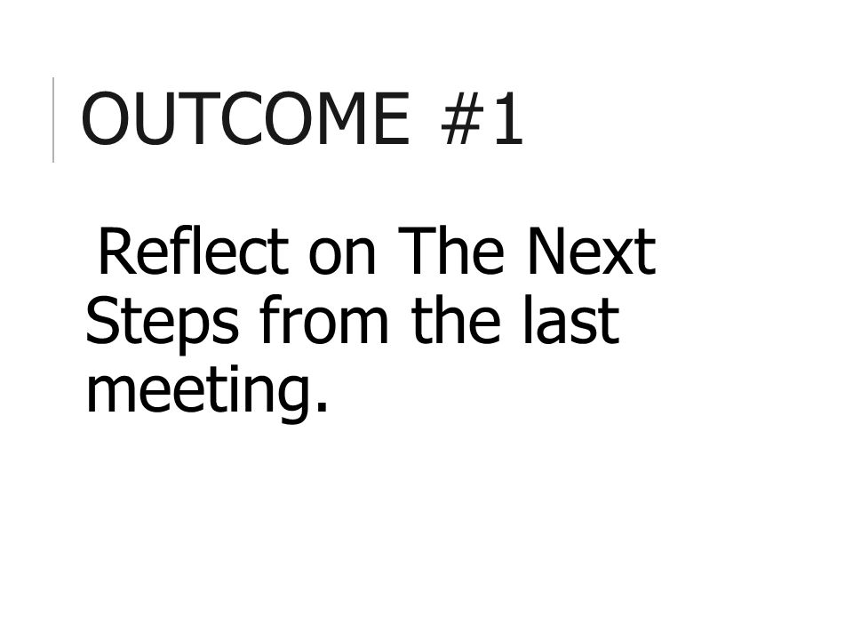 OUTCOME #1 Reflect on The Next Steps from the last meeting.