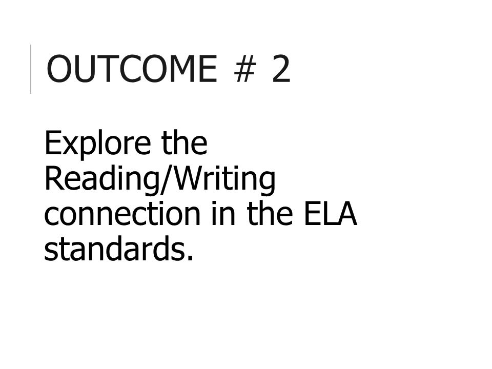 OUTCOME # 2 Explore the Reading/Writing connection in the ELA standards.