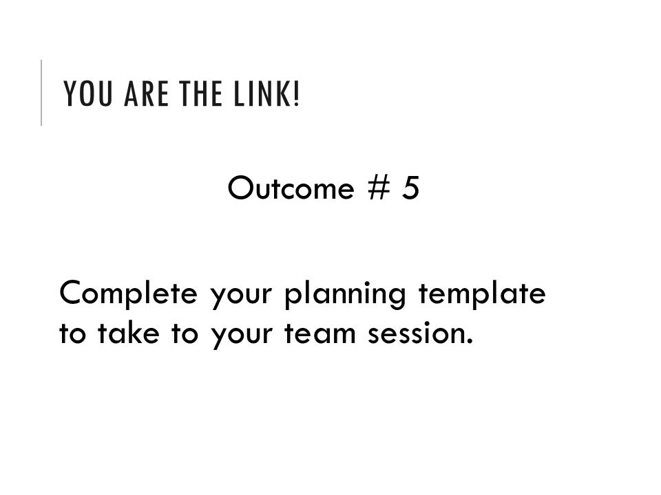YOU ARE THE LINK! Outcome # 5 Complete your planning template to take to your team session.