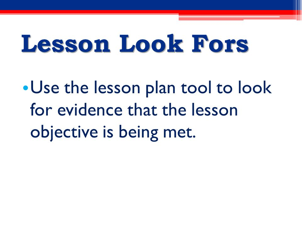 Lesson Look Fors Use the lesson plan tool to look for evidence that the lesson objective is being met.