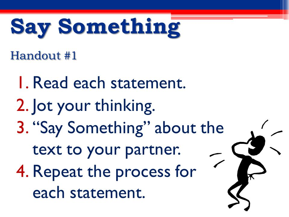 Say Something Handout #1 1.Read each statement. 2.Jot your thinking.