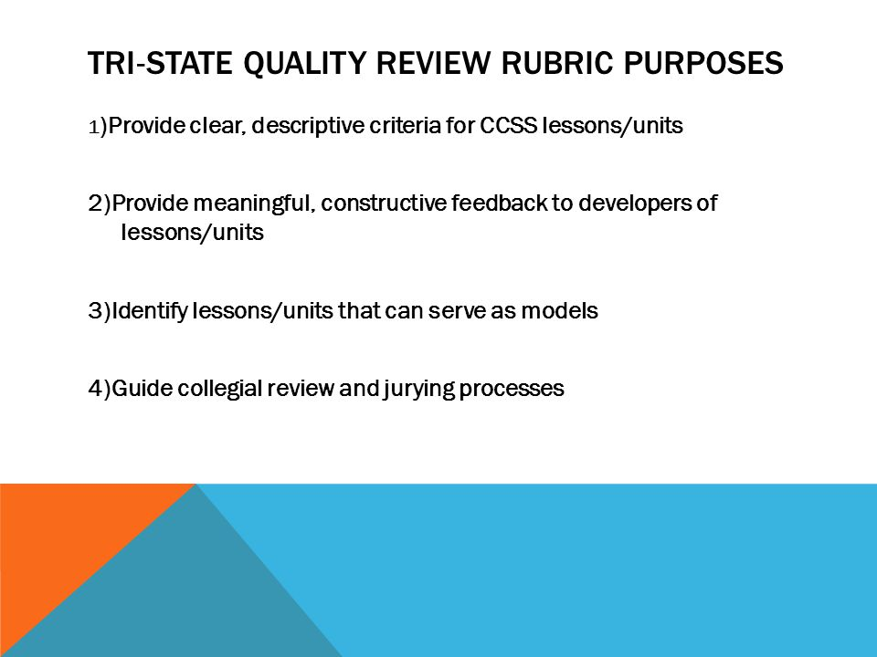 TRI ‐ STATE QUALITY REVIEW RUBRIC PURPOSES 1 )Provide clear, descriptive criteria for CCSS lessons/units 2)Provide meaningful, constructive feedback to developers of lessons/units 3)Identify lessons/units that can serve as models 4)Guide collegial review and jurying processes