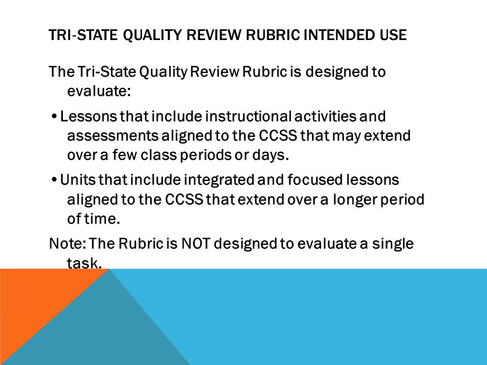 TRI ‐ STATE QUALITY REVIEW RUBRIC INTENDED USE The Tri ‐ State Quality Review Rubric is designed to evaluate: Lessons that include instructional activities and assessments aligned to the CCSS that may extend over a few class periods or days.
