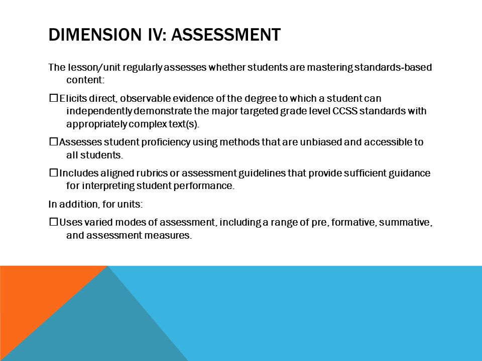 DIMENSION IV: ASSESSMENT The lesson/unit regularly assesses whether students are mastering standards ‐ based content:  Elicits direct, observable evidence of the degree to which a student can independently demonstrate the major targeted grade level CCSS standards with appropriately complex text(s).