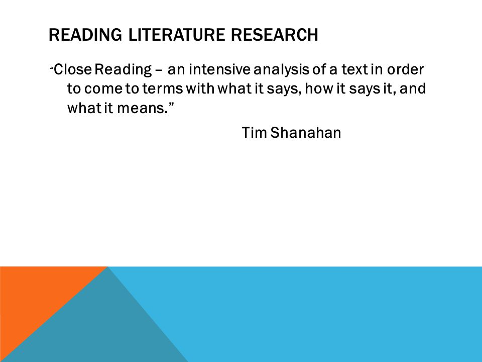 READING LITERATURE RESEARCH Close Reading – an intensive analysis of a text in order to come to terms with what it says, how it says it, and what it means. Tim Shanahan