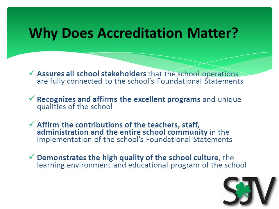 Assures all school stakeholders that the school operations are fully connected to the school's Foundational Statements Recognizes and affirms the excellent programs and unique qualities of the school Affirm the contributions of the teachers, staff, administration and the entire school community in the implementation of the school's Foundational Statements Demonstrates the high quality of the school culture, the learning environment and educational program of the school Why Does Accreditation Matter