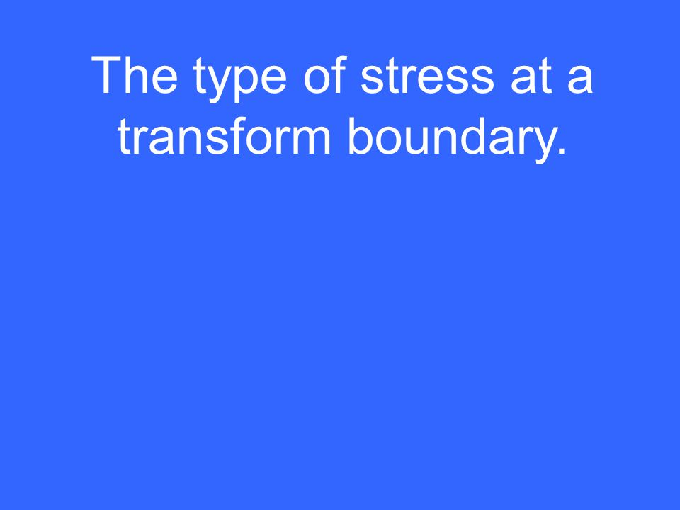 The type of stress at a transform boundary.
