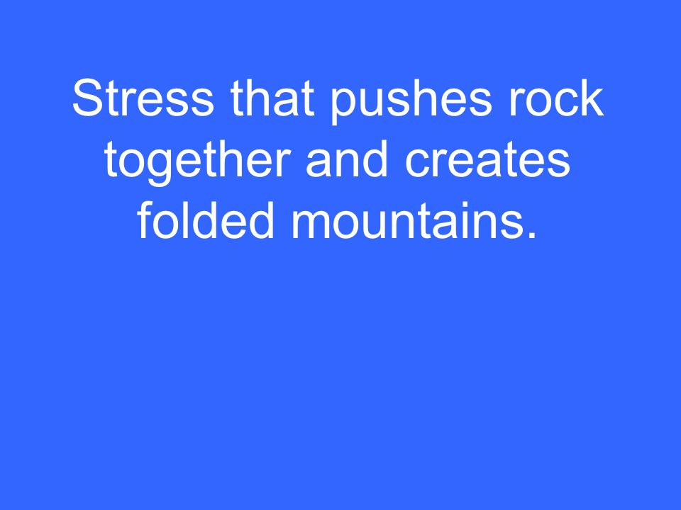 Stress that pushes rock together and creates folded mountains.
