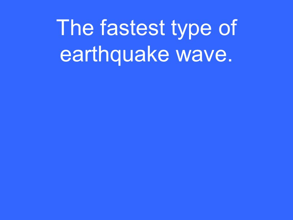 The fastest type of earthquake wave.