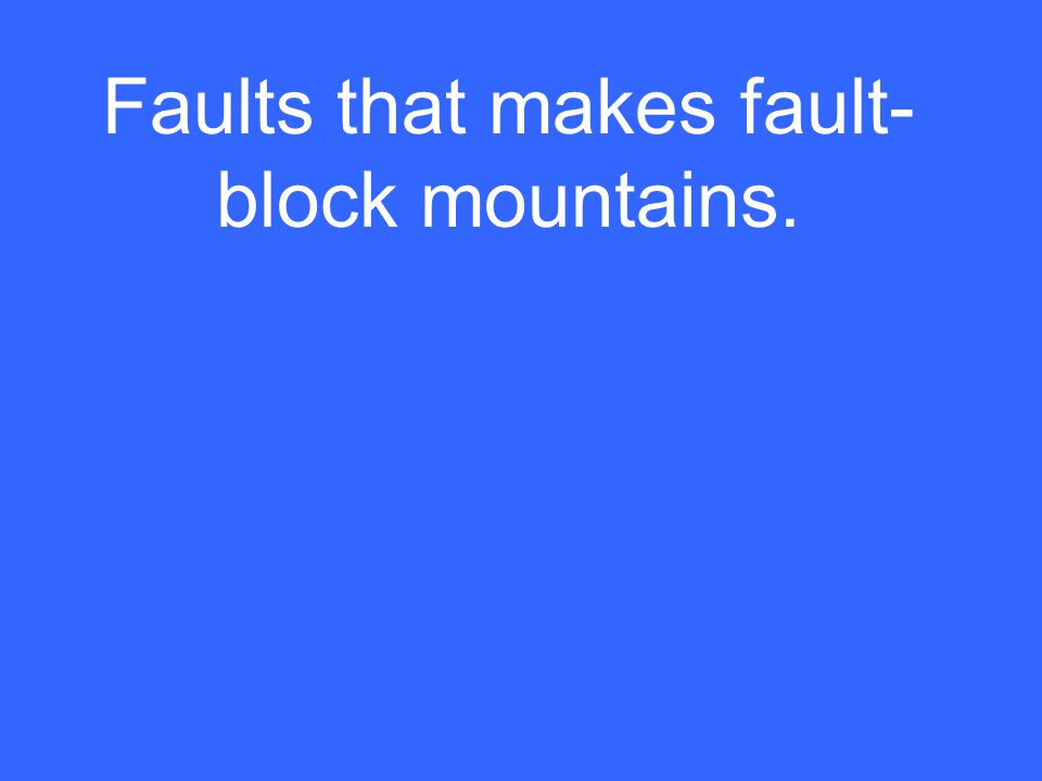 Faults that makes fault- block mountains.