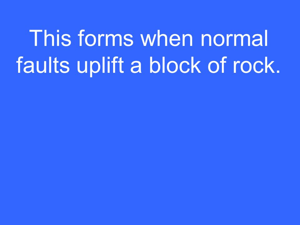 This forms when normal faults uplift a block of rock.