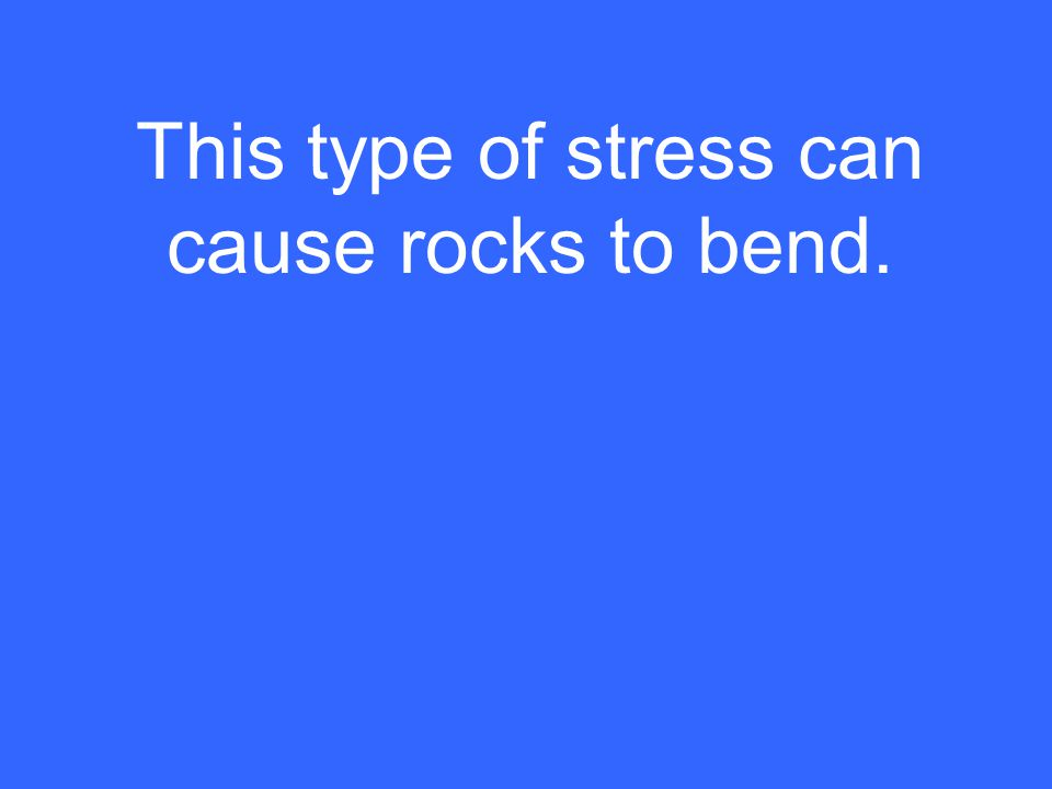 This type of stress can cause rocks to bend.