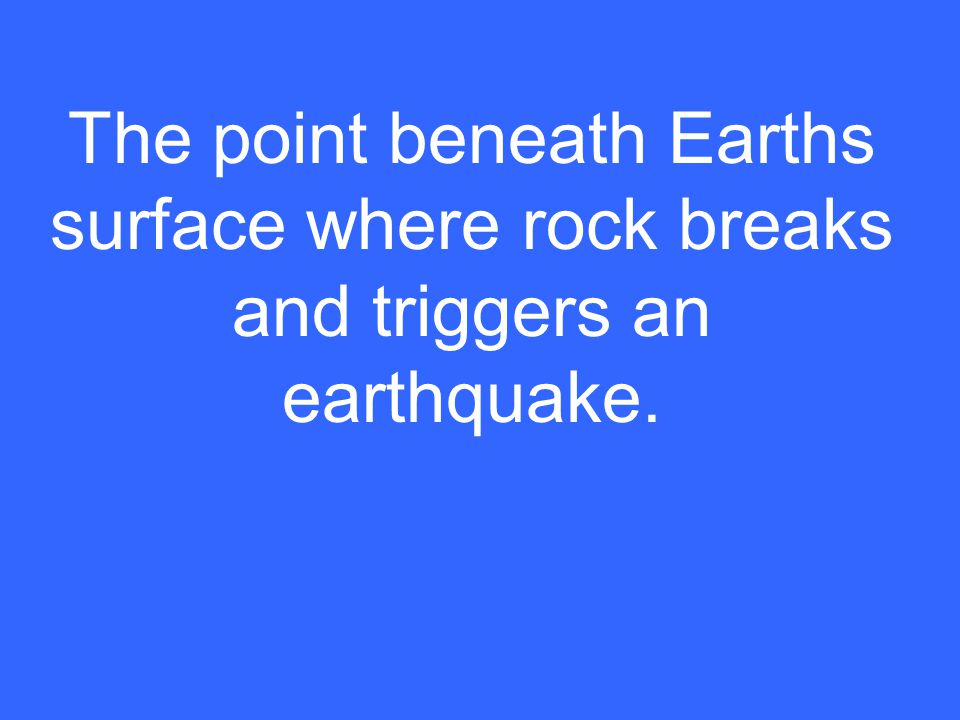 The point beneath Earths surface where rock breaks and triggers an earthquake.