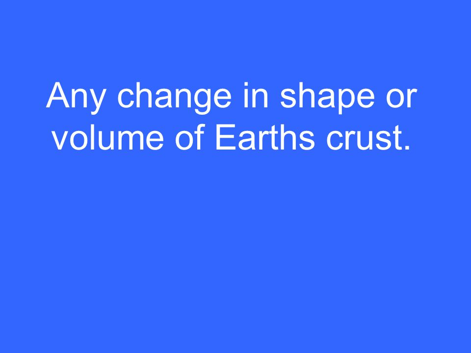 Any change in shape or volume of Earths crust.
