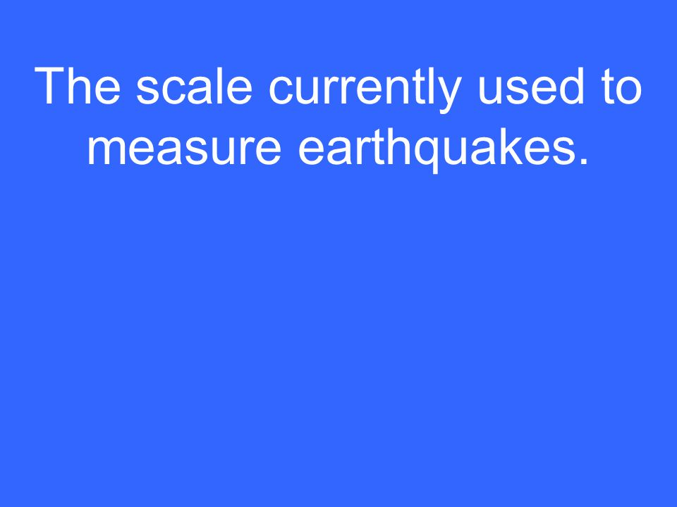 The scale currently used to measure earthquakes.