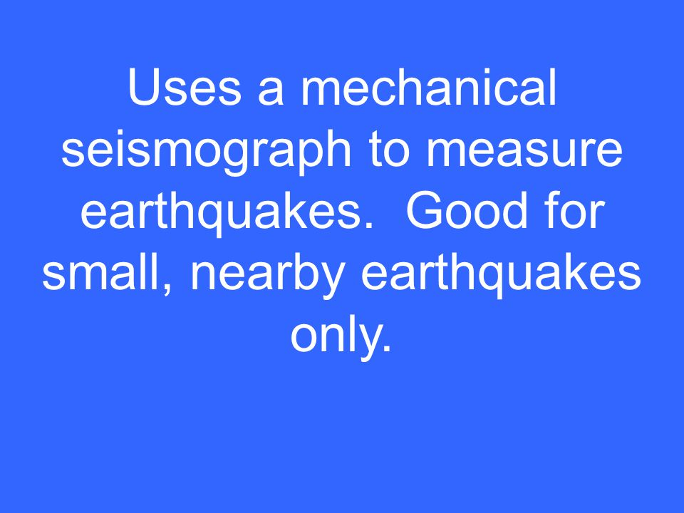 Uses a mechanical seismograph to measure earthquakes. Good for small, nearby earthquakes only.
