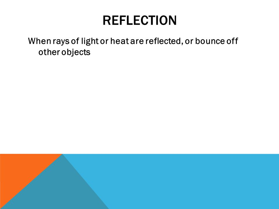 REFLECTION When rays of light or heat are reflected, or bounce off other objects