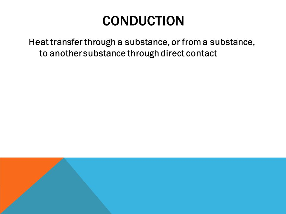 CONDUCTION Heat transfer through a substance, or from a substance, to another substance through direct contact