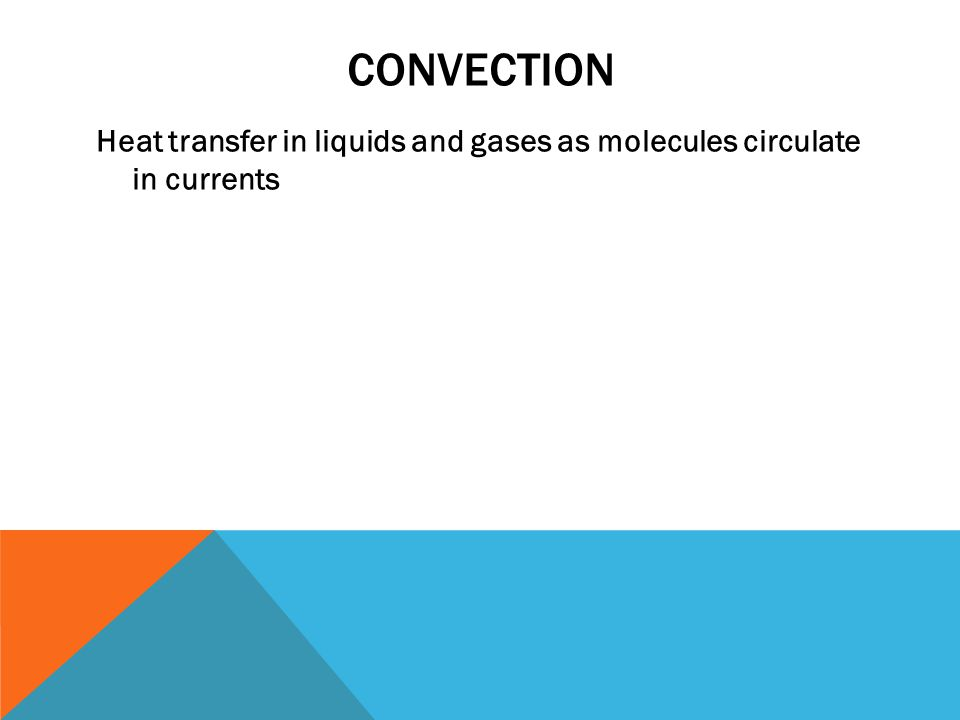 CONVECTION Heat transfer in liquids and gases as molecules circulate in currents
