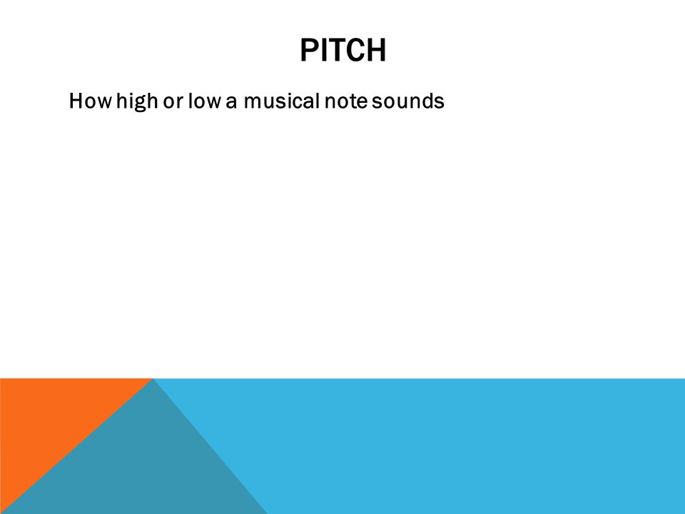 PITCH How high or low a musical note sounds