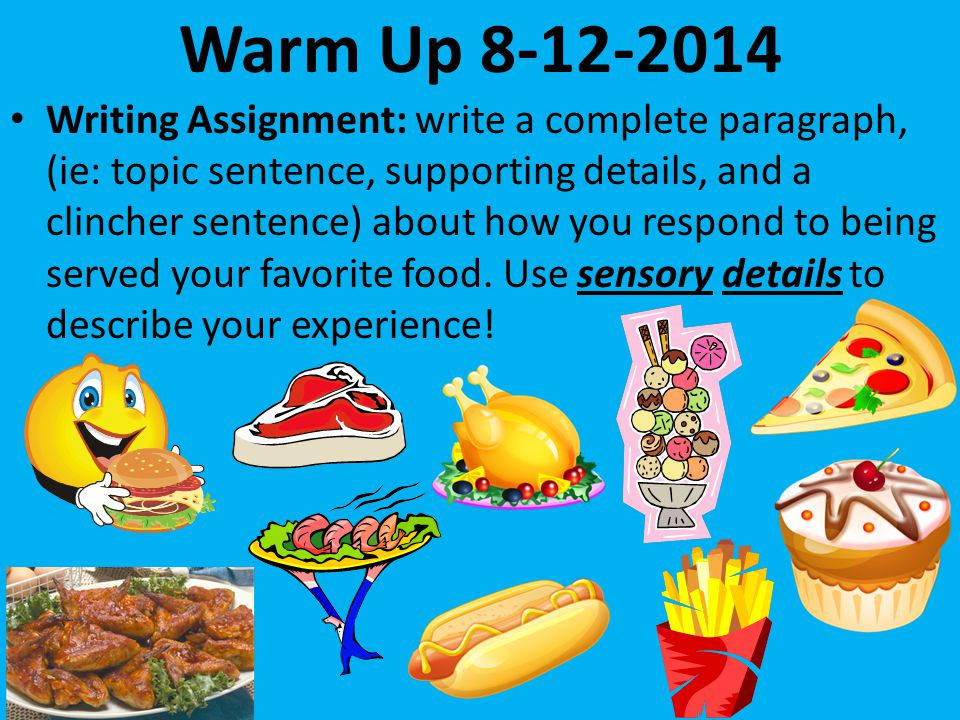 Warm Up Writing Assignment: write a complete paragraph, (ie: topic sentence, supporting details, and a clincher sentence) about how you respond to being served your favorite food.