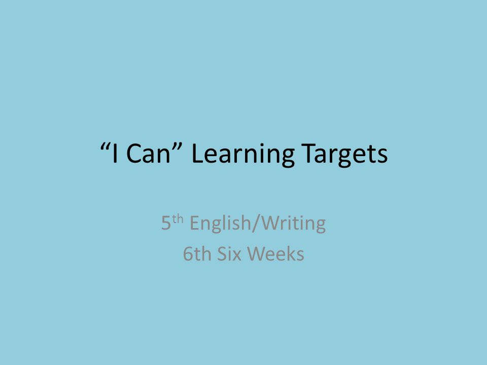 I Can Learning Targets 5 th English/Writing 6th Six Weeks